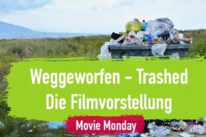 Weggeworfen – Trashed – Die Filmvorstellung am Movie Monday